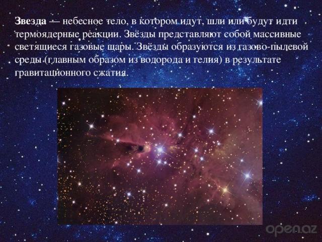 Звезда — небесное тело, в котором идут, шли или будут идти термоядерные реакции. Звёзды представляют собой массивные светящиеся газовые шары. Звёзды образуются из газово-пылевой среды (главным образом из водорода и гелия) в результате гравитационного сжатия.