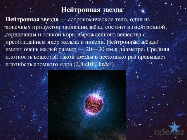Нейтронная звезда Солнце Нейтронная звезда — астрономическое тело, один из конечных продуктов эволюции звёзд, состоит из нейтронной сердцевины и тонкой коры вырожденного вещества с преобладанием ядер железа и никеля. Нейтронные звёзды имеют очень малый размер— 20—30км в диаметре. Средняя плотность вещества такой звезды в несколько раз превышает плотность атомного ядра (2,8×10 17 кг/м³).