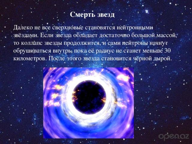 Смерть звезд Далеко не все сверхновые становятся нейтронными звёздами. Если звезда обладает достаточно большой массой, то коллапс звезды продолжится, и сами нейтроны начнут обрушиваться внутрь, пока её радиус не станет меньше 30 километров. После этого звезда становится чёрной дырой.