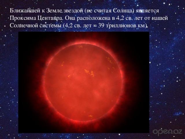 Ближайшей к Земле звездой (не считая Солнца) является Проксима Центавра. Она расположена в 4,2 св. лет от нашей Солнечной системы (4,2 св. лет= 39 триллионов км).