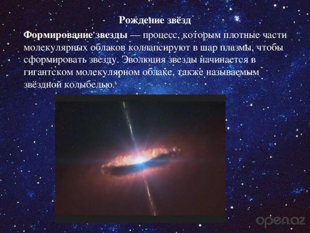 Рождение звёзд Формирование звезды — процесс, которым плотные части молекулярных облаков коллапсируют в шар плазмы, чтобы сформировать звезду. Эволюция звезды начинается в гигантском молекулярном облаке, также называемым звёздной колыбелью.