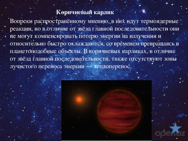Коричневый карлик Вопреки распространённому мнению, в них идут термоядерные реакции, но в отличие от звёзд главной последовательности они не могут компенсировать потерю энергии на излучения и относительно быстро охлаждаются, со временем превращаясь в планетоподобные объекты. В коричневых карликах, в отличие от звёзд главной последовательности, также отсутствуют зоны лучистого переноса энергии— теплоперенос.