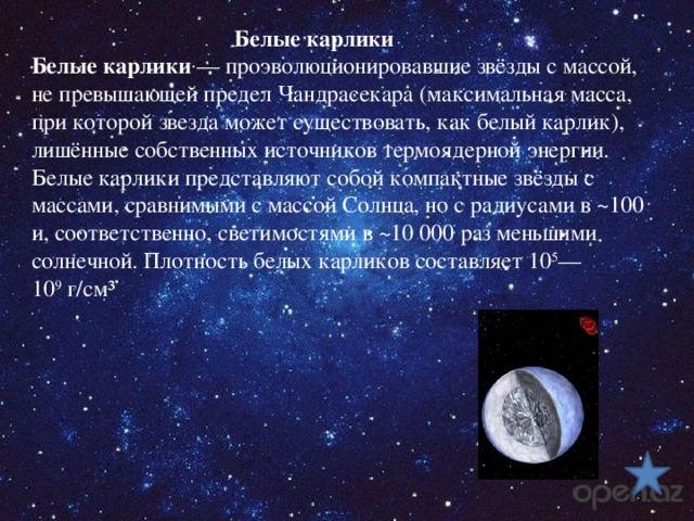 Белые карлики Белые карлики — проэволюционировавшие звёзды с массой, не превышающей предел Чандрасекара (максимальная масса, при которой звезда может существовать, как белый карлик), лишённые собственных источников термоядерной энергии. Белые карлики представляют собой компактные звёзды с массами, сравнимыми с массой Солнца, но с радиусами в ~100 и, соответственно, светимостями в ~10000раз меньшими солнечной. Плотность белых карликов составляет 10 5 —10 9 г/см³