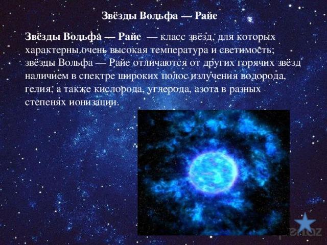 Звёзды Вольфа— Райе Звёзды Вольфа— Райе — класс звёзд, для которых характерны очень высокая температура и светимость; звёзды Вольфа— Райе отличаются от других горячих звёзд наличием в спектре широких полос излучения водорода, гелия, а также кислорода, углерода, азота в разных степенях ионизации.