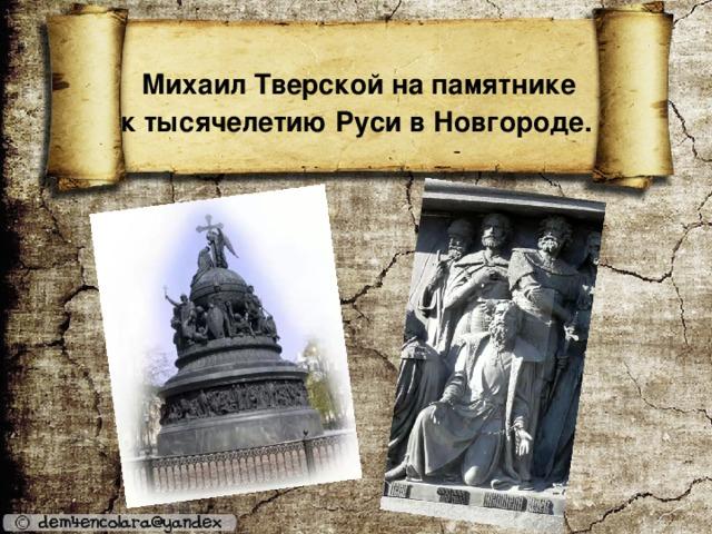Михаил Тверской на памятнике  к тысячелетию Руси в Новгороде.