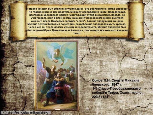 В ставке Михаил был обвинен в утайке дани - это обвинение он легко опроверг. Но главное: хан не мог простить Михаилу оскорбления чести. Ведь Михаил, разгромив московское войско (монгольский отряд в сражении, правда, не участвовал), взял в плен сестру хана, жену московского князя, вынудил ханского посла Кавгадыя сложить