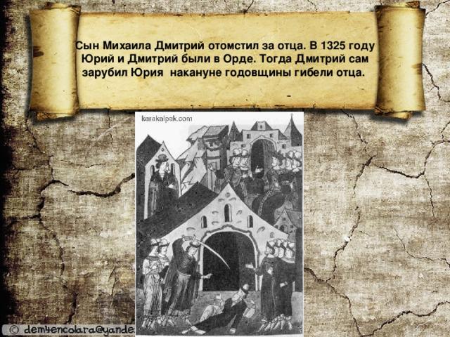 Сын Михаила Дмитрий отомстил за отца. В 1325 году Юрий и Дмитрий были в Орде. Тогда Дмитрий сам зарубил Юрия накануне годовщины гибели отца.