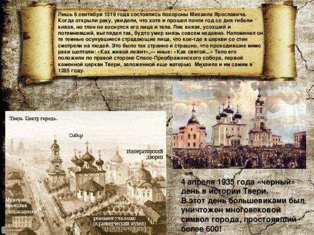 Лишь 6 сентября 1319 года состоялись похороны Михаила Ярославича. Когда открыли раку, увидели, что хотя и прошел почти год со дня гибели князя, но тлен не коснулся его лица и тела. Лик князя, усохший и потемневший, выглядел так, будто умер князь совсем недавно. Напоминал он те темные осунувшиеся страдающие лица, что кое-где в церкви со стен смотрели на людей. Это было так странно и страшно, что проходившие мимо раки шептали: «Как живой лежит»,— иные: «Как святой...» Тело его положили по правой стороне Спасо-Преображенского собора, первой каменной церкви Твери, заложенной еще матерью Михаила и им самим в 1285 году.   4 апреля 1935 года «черный» день в истории Твери. В этот день большевиками был уничтожен многовековой символ города, простоявший более 600!