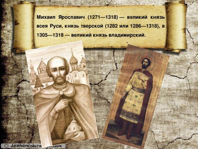 Михаил Ярославич (1271—1318)— великий князь всея Руси, князь тверской (1282 или 1286—1318), в 1305—1318— великий князь владимирский.