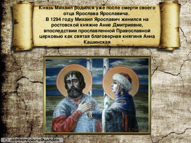 Князь Михаил родился уже после смерти своего отца Ярослава Ярославича.  В 1294 году Михаил Ярославич женился на ростовской княжне Анне Дмитриевне, впоследствии прославленной Православной церковью как святая благоверная княгиня Анна Кашинская