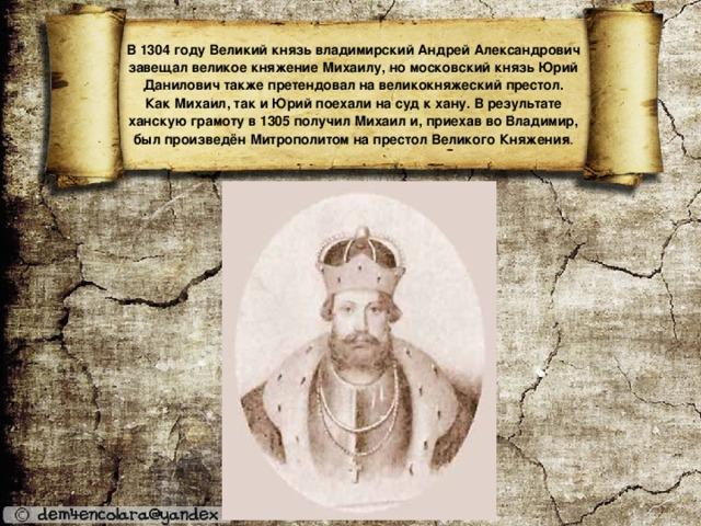 В 1304 году Великий князь владимирский Андрей Александрович завещал великое княжение Михаилу, но московский князь Юрий Данилович также претендовал на великокняжеский престол.  Как Михаил, так и Юрий поехали на суд к хану. В результате ханскую грамоту в 1305 получил Михаил и, приехав во Владимир, был произведён Митрополитом на престол Великого Княжения .