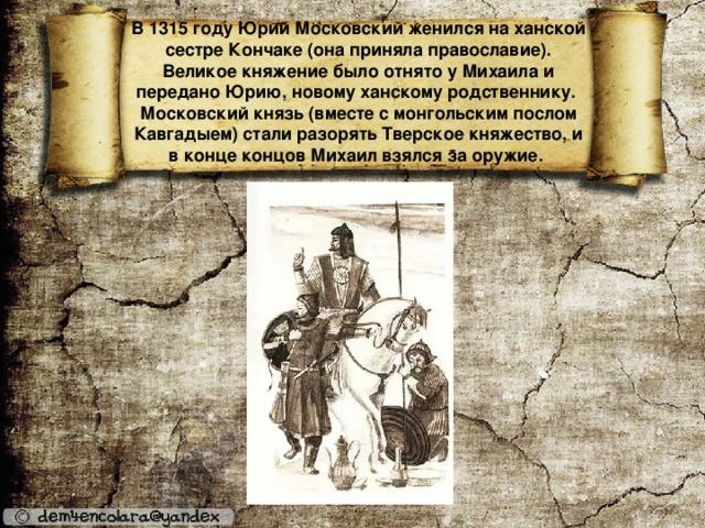 В 1315 году Юрий Московский женился на ханской сестре Кончаке (она приняла православие). Великое княжение было отнято у Михаила и передано Юрию, новому ханскому родственнику.  Московский князь (вместе с монгольским послом Кавгадыем) стали разорять Тверское княжество, и в конце концов Михаил взялся за оружие.