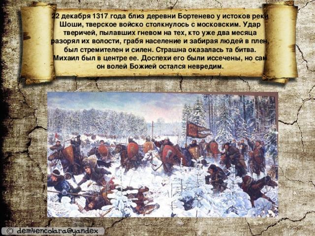 22 декабря 1317 года близ деревни Бортенево у истоков реки Шоши, тверское войско столкнулось с московским. Удар тверичей, пылавших гневом на тех, кто уже два месяца разорял их волости, грабя население и забирая людей в плен, был стремителен и силен. Страшна оказалась та битва. Михаил был в центре ее. Доспехи его были иссечены, но сам он волей Божией остался невредим.