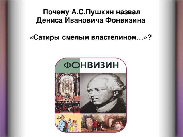 Почему А.С.Пушкин назвал Дениса Ивановича Фонвизина  «Сатиры смелым властелином…»?