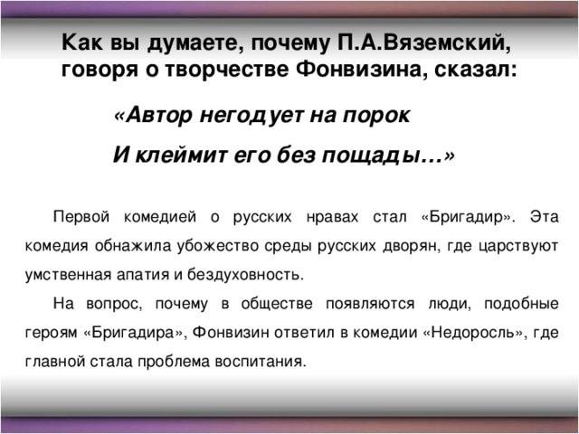 Как вы думаете, почему П.А.Вяземский, говоря о творчестве Фонвизина, сказал: «Автор негодует на порок И клеймит его без пощады…» Первой комедией о русских нравах стал «Бригадир». Эта комедия обнажила убожество среды русских дворян, где царствуют умственная апатия и бездуховность. На вопрос, почему в обществе появляются люди, подобные героям «Бригадира», Фонвизин ответил в комедии «Недоросль», где главной стала проблема воспитания.