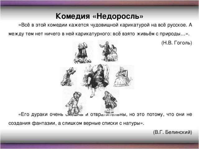 Комедия «Недоросль» « Всё в этой комедии кажется чудовищной карикатурой на всё русское. А между тем нет ничего в ней карикатурного: всё взято живьём с природы…». (Н.В. Гоголь) «Его дураки очень смешны и отвратительны, но это потому, что они не создания фантазии, а слишком верные списки с натуры». (В.Г. Белинский)