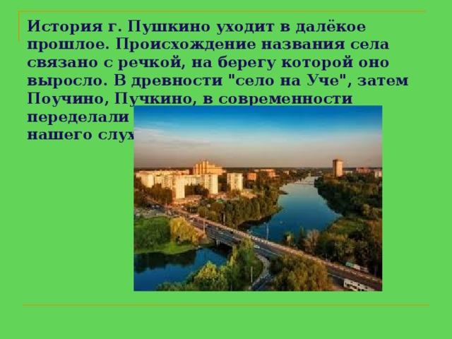 История г. Пушкино уходит в далёкое прошлое. Происхождение названия села связано с речкой, на берегу которой оно выросло. В древности