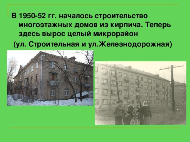 В 1950-52 гг. началось строительство многоэтажных домов из кирпича. Теперь здесь вырос целый микрорайон  (ул. Строительная и ул.Железнодорожная)