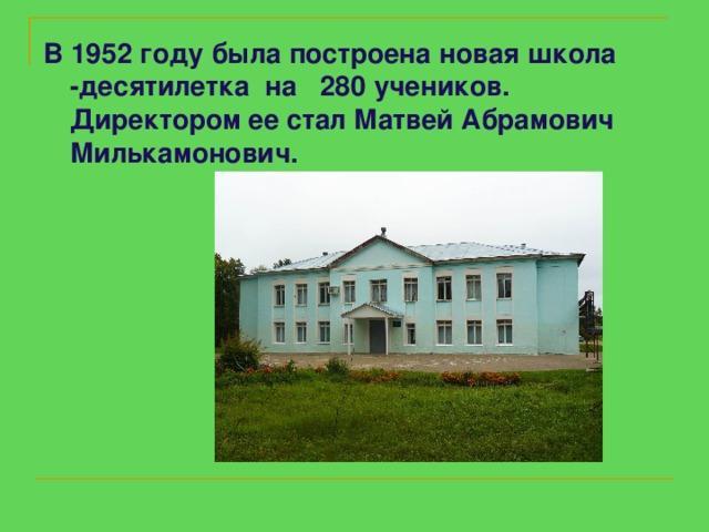 В 1952 году была построена новая школа -десятилетка на 280 учеников. Директором ее стал Матвей Абрамович Милькамонович.