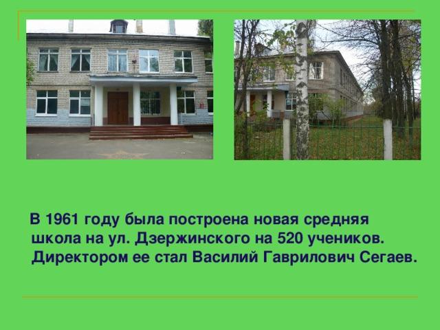 В 1961годубылапостроенановая средняя школа на ул. Дзержинского на 520 учеников.  Директором ее стал Василий Гаврилович Сегаев.