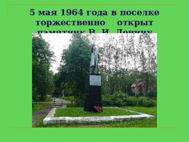 5 мая 1964годав поселке торжественно  открыт памятник В. И. Ленину