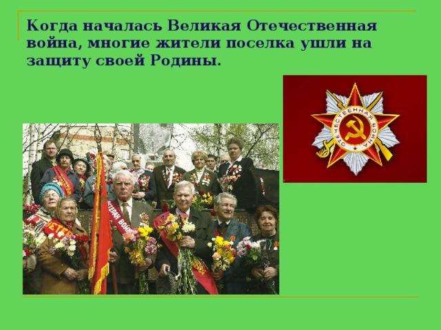 Когда началась Великая Отечественная война, многие жителипоселкаушли на защиту своей Родины.