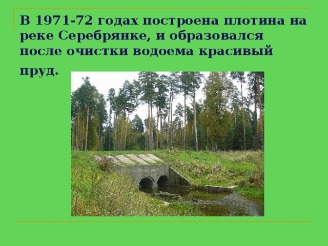 В 1971-72годахпостроенаплотина на реке Серебрянке, и образовался после очистки водоема красивый пруд.
