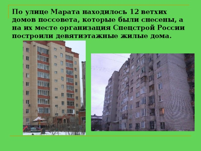 По улице Марата находилось 12 ветхих домов поссовета, которые были снесены, а на их месте организация Спецстрой России построили девятиэтажные жилые дома.