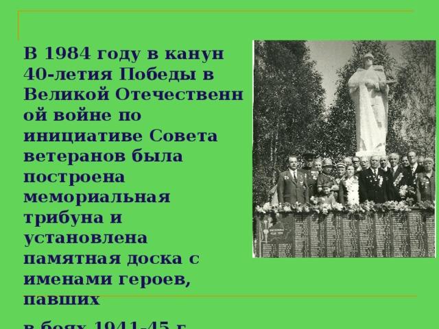 В1984годувканун  40 - летияПобедыв  ВеликойОтечественной войне по инициативе Совета ветеранов была построена мемориальная трибуна и установлена памятная доска с именами героев, павших  в боях 1941-45 г.