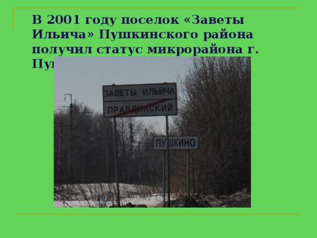 В 2001 году поселок « Заветы Ильича » Пушкинского района получил статус микрорайона г. Пушкино