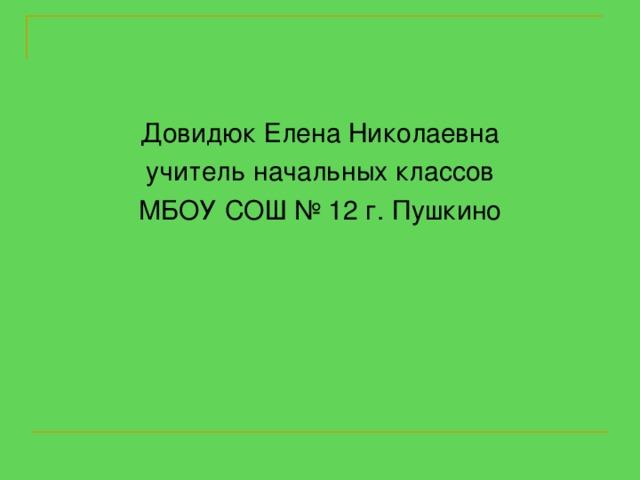 Довидюк Елена Николаевна учитель начальных классов МБОУ СОШ № 12 г. Пушкино