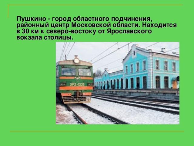 Пушкино - город областного подчинения, районный центр Московской области. Находится в 30 км к северо-востоку от Ярославского вокзала столицы.