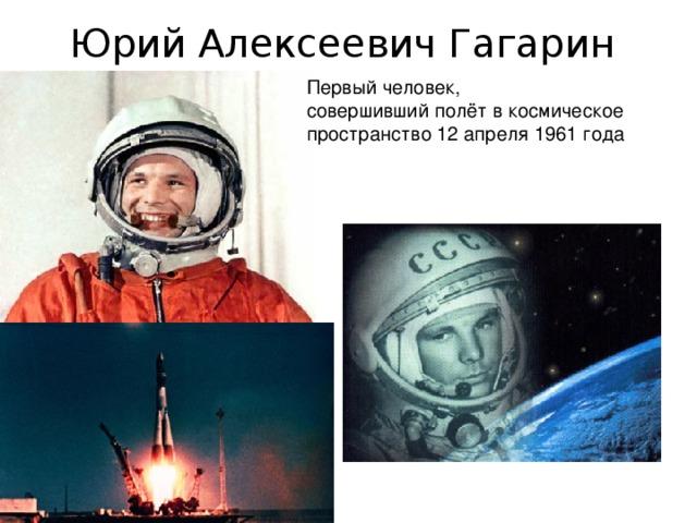 Юрий Алексеевич Гагарин   Первый человек, совершившийполётвкосмическое пространство 12 апреля 1961 года