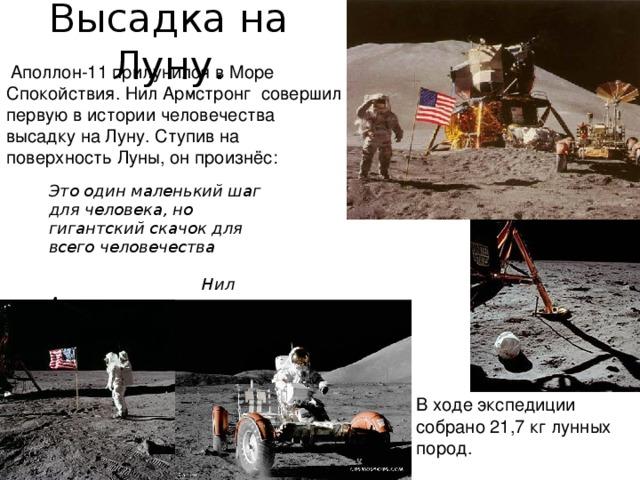 Высадка на Луну.  Аполлон-11 прилунился вМоре Спокойствия.Нил Армстронг совершил первую в истории человечества высадку на Луну. Ступив на поверхность Луны, он произнёс:   Это один маленький шаг для человека, но гигантский скачок для всего человечества   Нил Армстронг В ходе экспедиции собрано 21,7кг лунных пород.