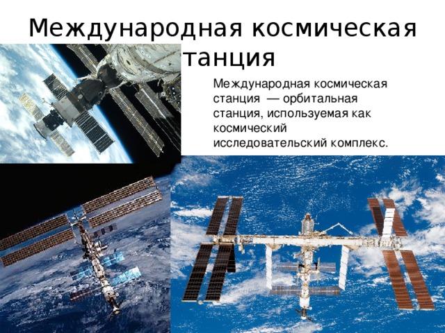 Международная космическая станция Международная космическая станция —орбитальная станция, используемая как космический исследовательский комплекс.