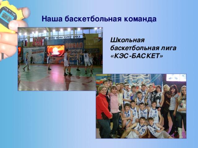 Наша баскетбольная команда  Школьная баскетбольная лига «КЭС-БАСКЕТ»