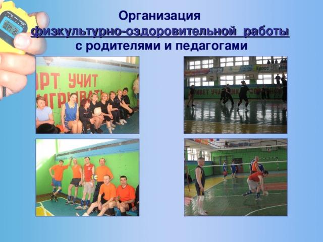 Организация  физкультурно-оздоровительной работы   с родителями и педагогами