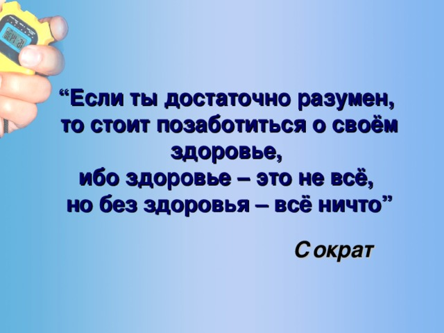 """"""" Если ты достаточно разумен,  то стоит позаботиться о своём здоровье,  ибо здоровье – это не всё,  но без здоровья – всё ничто"""" Сократ"""