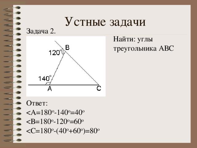 Устные задачи Задача 2. Найти: углы треугольника АВС Ответ: < С=180 о -(40 о +60 о )=80 о