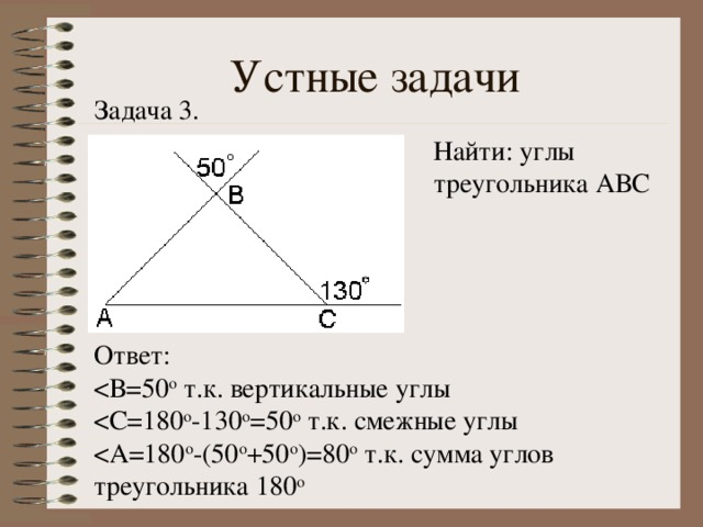 Устные задачи Задача 3. Найти: углы треугольника АВС Ответ: < А=180 о -(50 о +50 о )=80 о т.к. сумма углов треугольника 180 о