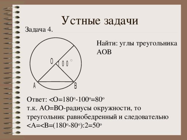 Устные задачи Задача 4. Найти: углы треугольника АОВ Ответ: т.к. АО=ВО-радиусы окружности, то треугольник равнобедренный и следовательно < А= < В=(180 о -80 о ):2=50 о