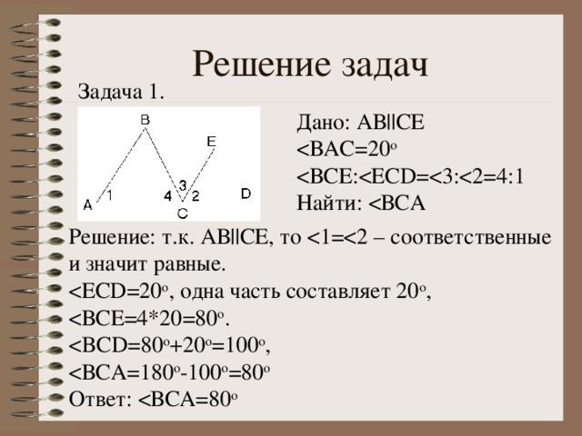 Решение задач Задача 1. Дано: АВ ||C Е Найти: Решение: т.к. АВ ||C Е, то Ответ: < ВСА=80 о