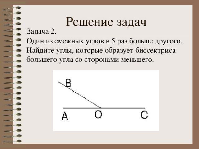 Решение задач Задача 2. Один из смежных углов в 5 раз больше другого. Найдите углы, которые образует биссектриса большего угла со сторонами меньшего.