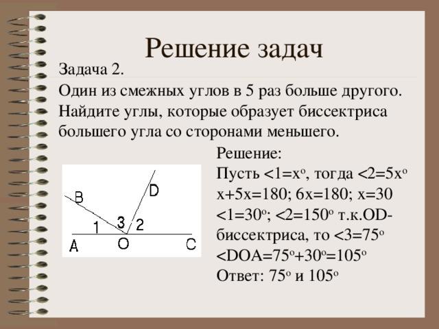 Решение задач Задача 2. Один из смежных углов в 5 раз больше другого. Найдите углы, которые образует биссектриса большего угла со сторонами меньшего. Решение: Пусть Ответ: 75 о и 105 о