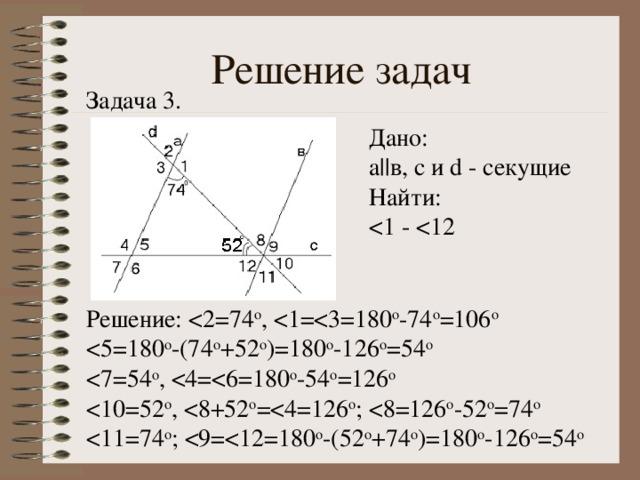 Решение задач Задача 3. Дано: а || в, с и d - секущие Найти: Решение: < 11=74 о ; < 9= < 12=180 о -(52 о +74 о )=180 о -126 о =54 о