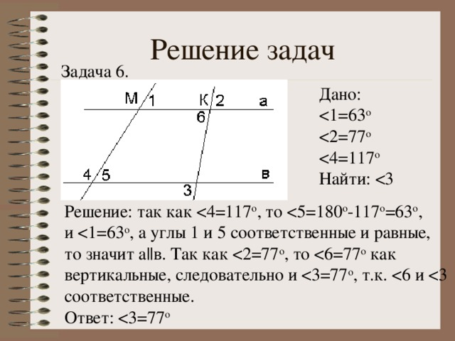 Решение задач Задача 6. Дано: Найти: Решение: так как и то значит а || в. Так как Ответ: < 3=77 о