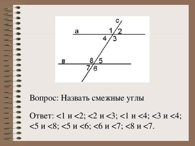 Вопрос: Назвать смежные углы Ответ: < 5 и < 8; < 5 и < 6; < 6 и < 7; < 8 и < 7.