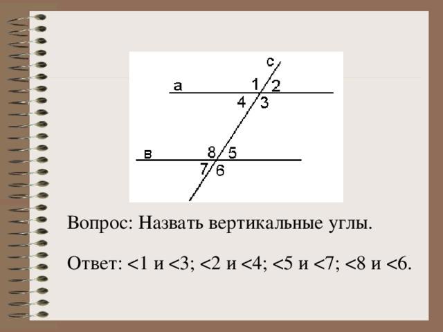 Вопрос: Назвать вертикальные углы. Ответ: < 1 и < 3; < 2 и < 4; < 5 и < 7; < 8 и < 6.