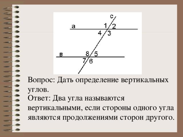 Вопрос: Дать определение вертикальных углов. Ответ: Два угла называются вертикальными, если стороны одного угла являются продолжениями сторон другого.