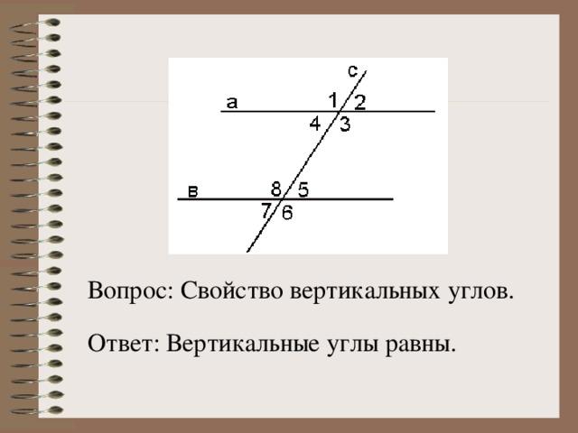 Вопрос: Свойство вертикальных углов. Ответ: Вертикальные углы равны.